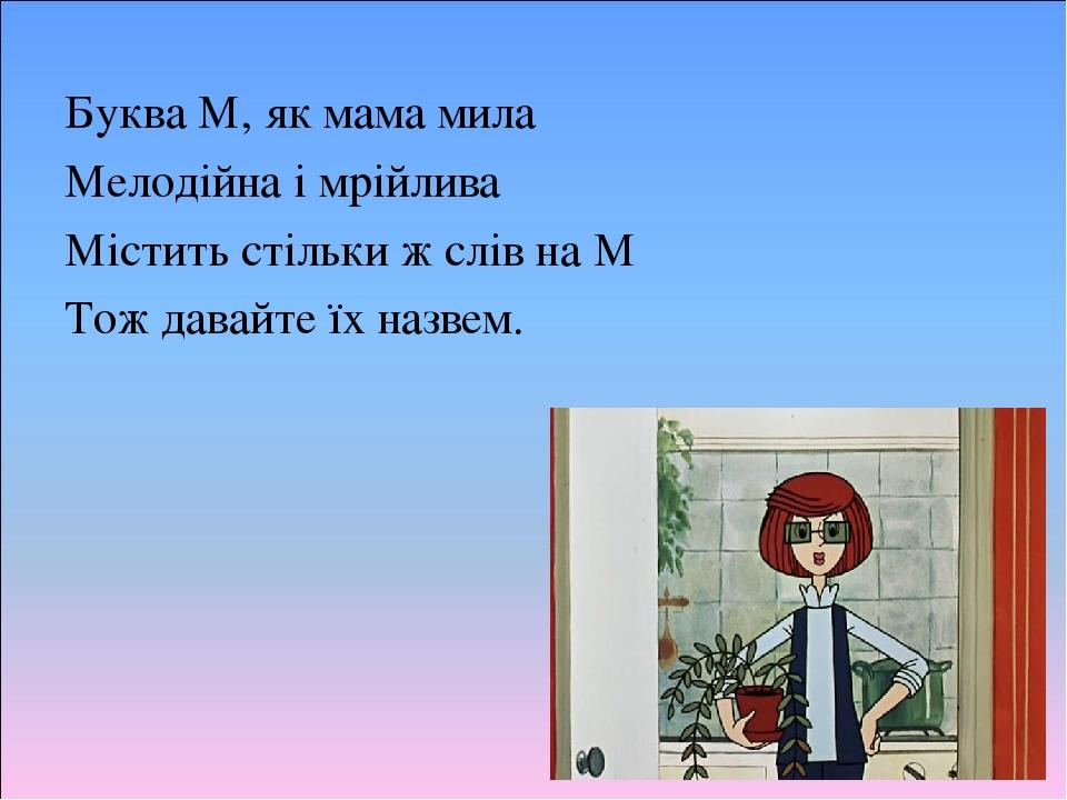 Буква М, як мама мила Мелодійна і мрійлива Містить стільки ж слів на М Тож давайте їх назвем.