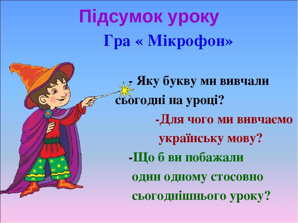Підсумок уроку Гра « Мікрофон» - Яку букву ми вивчали сьогодні на уроці? -Для чого ми вивчаємо українську мову? -Що б ви побажали один одному стосо...