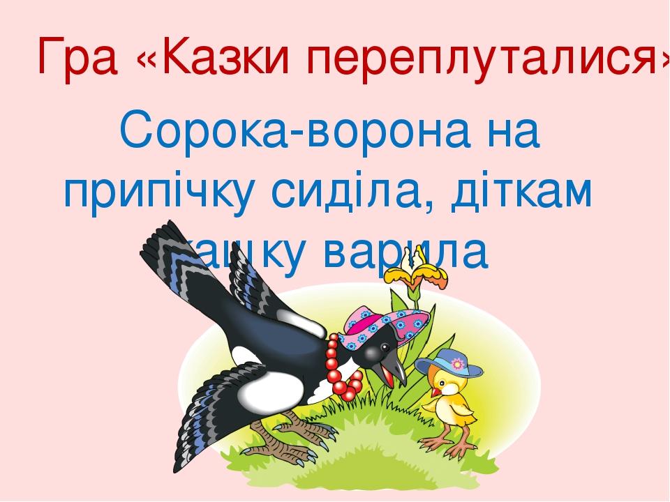 Гра «Казки переплуталися» Сорока-ворона на припічку сиділа, діткам кашку варила
