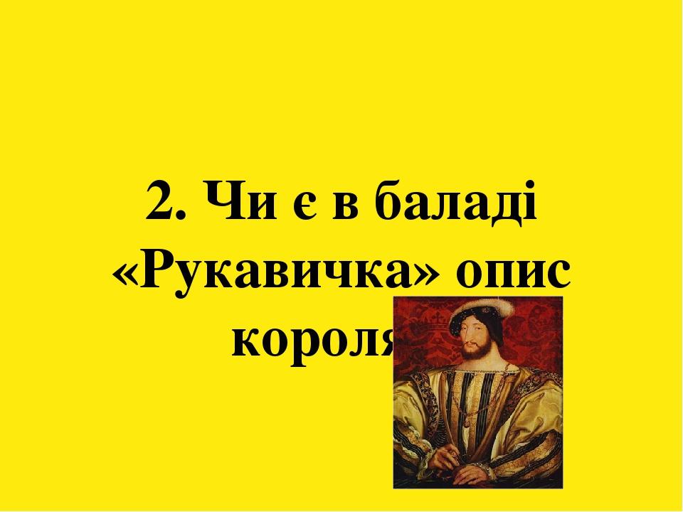 2. Чи є в баладі «Рукавичка» опис короля?