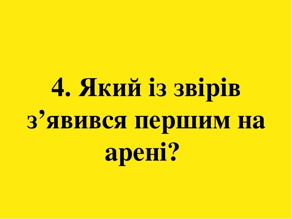 4. Який із звірів з'явився першим на арені?