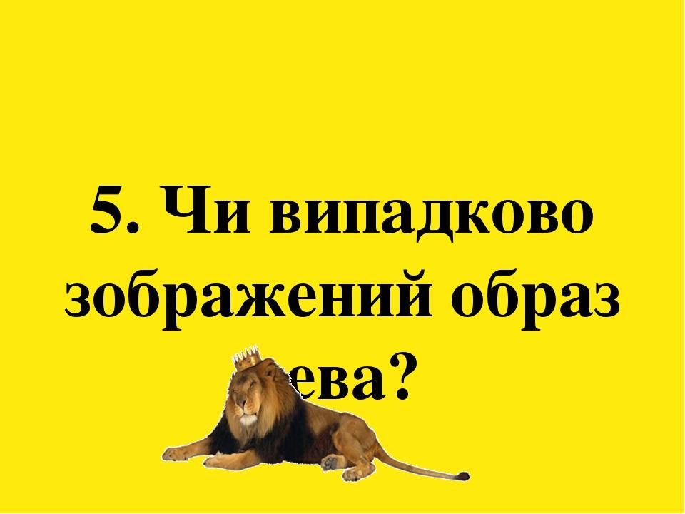 5. Чи випадково зображений образ лева?