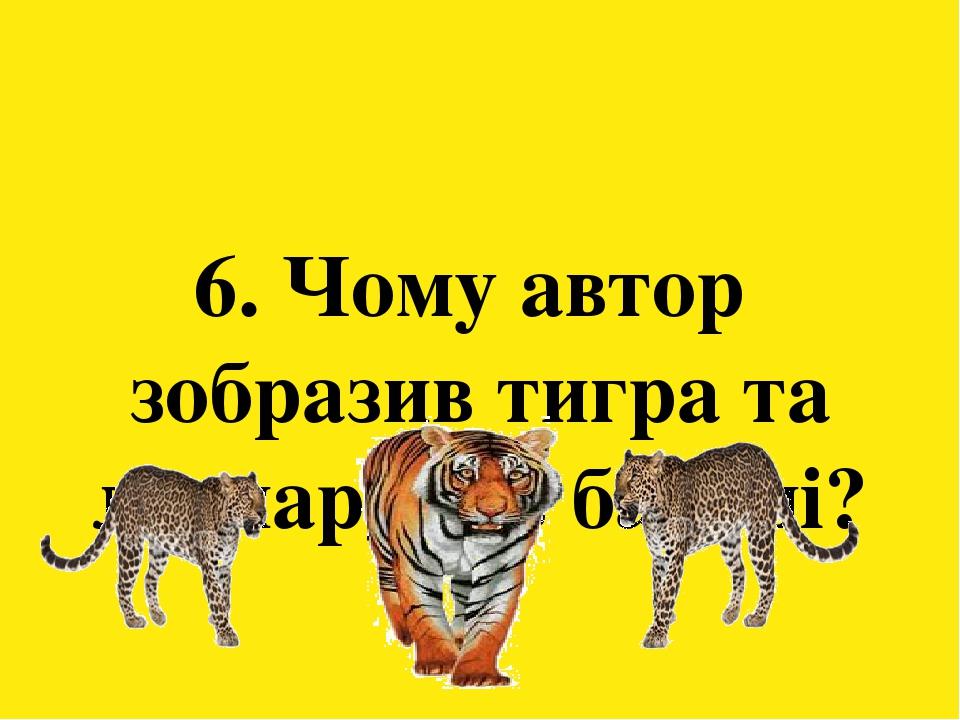 6. Чому автор зобразив тигра та леопардів в баладі?