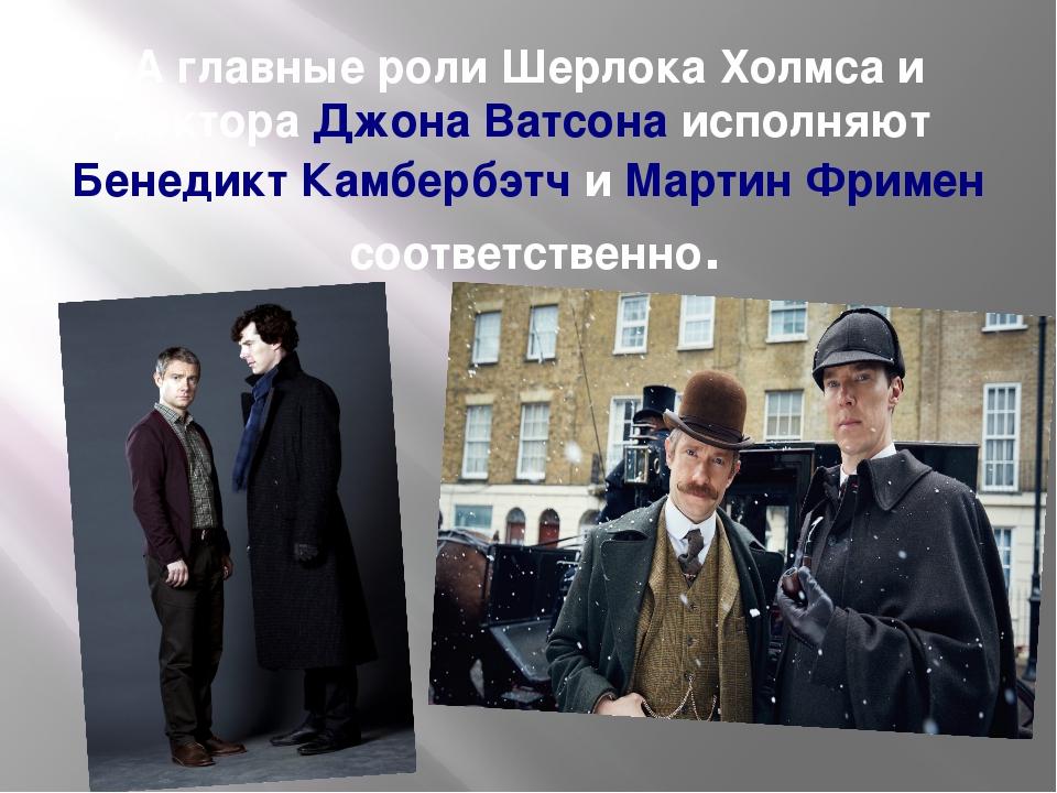 А главные роли Шерлока Холмса и доктораДжона Ватсонаисполняют Бенедикт КамбербэтчиМартин Фрименсоответственно.