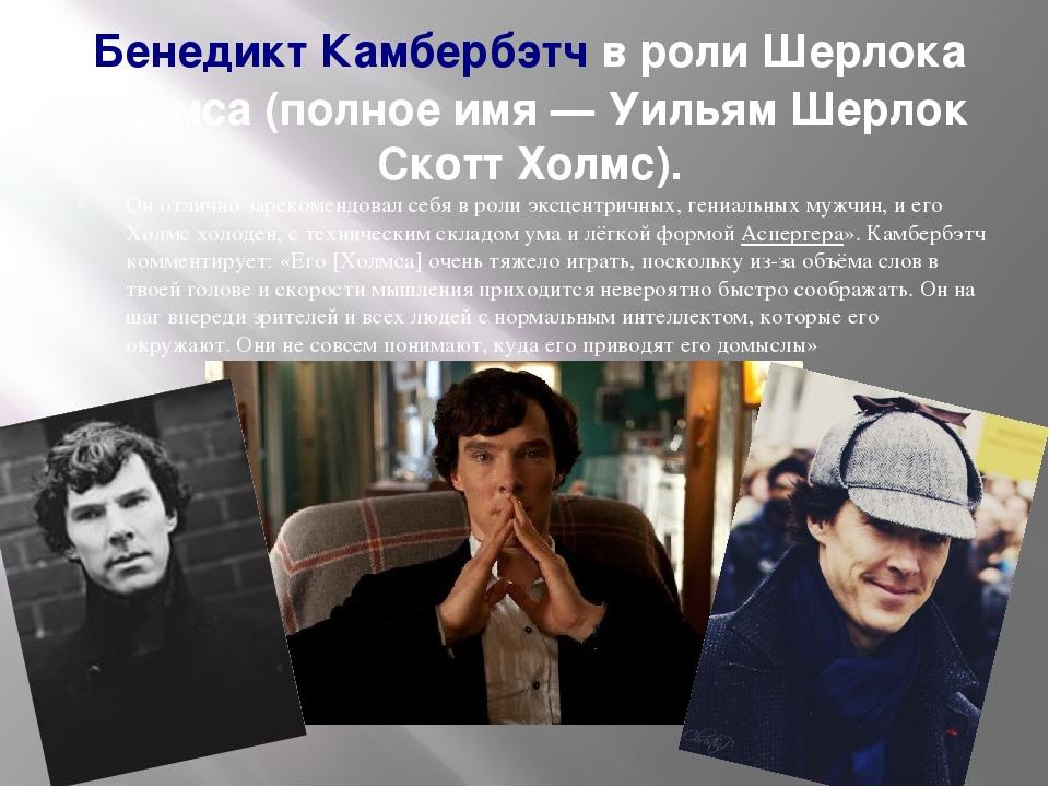 Бенедикт Камбербэтчв роли Шерлока Холмса (полное имя— Уильям Шерлок Скотт Холмс). Он отлично зарекомендовал себя в роли эксцентричных, гениальных...