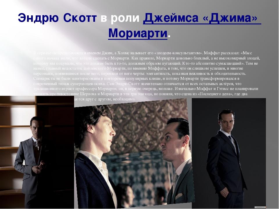 Эндрю Скоттв ролиДжеймса «Джима» Мориарти. В сериале он представляется именем Джим, а Холмс называет его «злодеем-консультантом». Моффат рассказа...