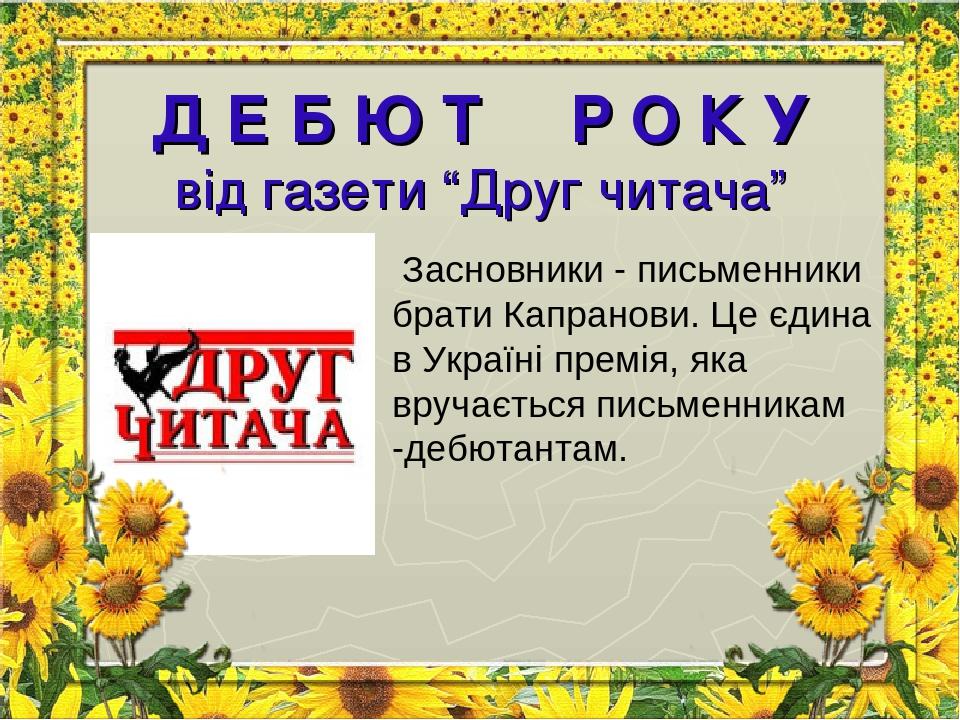 """Д Е Б Ю Т Р О К У від газети """"Друг читача"""" Засновники - письменники брати Капранови. Це єдина в Україні премія, яка вручається письменникам -дебют..."""