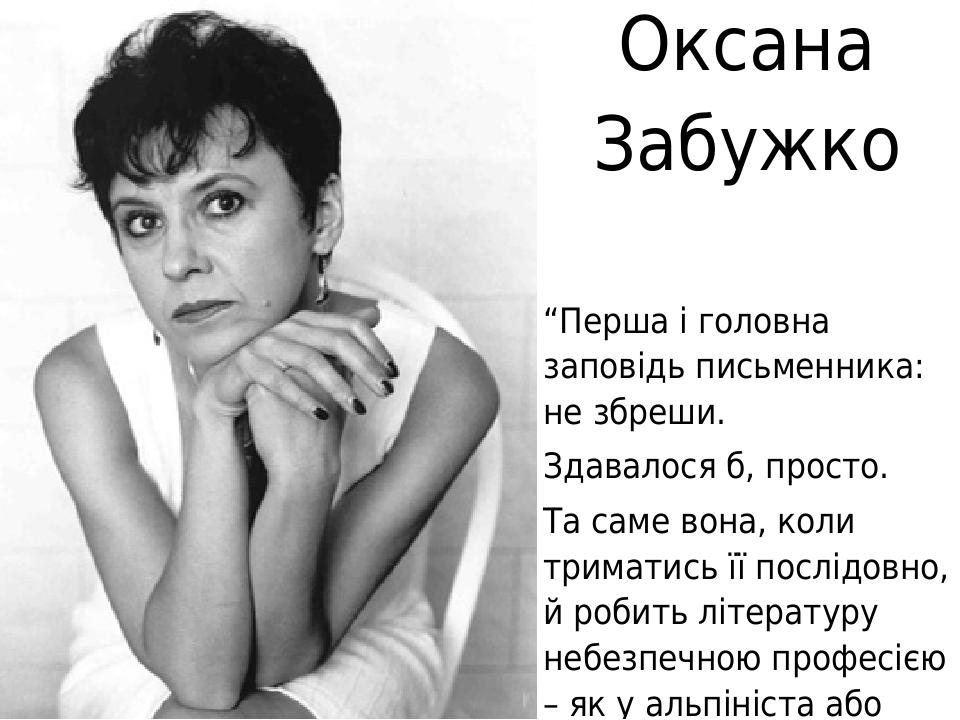 """Оксана Забужко """"Перша і головна заповідь письменника: не збреши. Здавалося б, просто. Та саме вона, коли триматись її послідовно, й робить літерату..."""