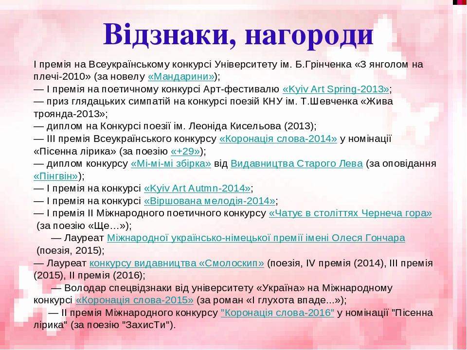 Відзнаки, нагороди І премія на Всеукраїнському конкурсі Університету ім. Б.Грінченка «З янголом на плечі-2010» (за новелу«Мандарини»); — І премія ...