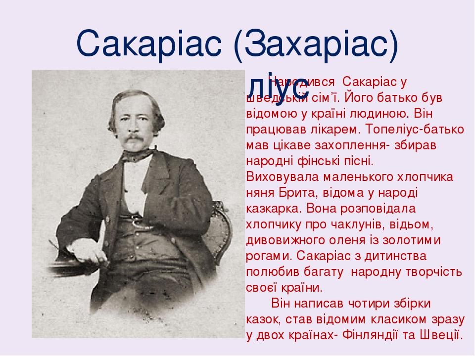 Народився Сакаріас у шведській сім'ї. Його батько був відомою у країні людиною. Він працював лікарем. Топеліус-батько мав цікаве захоплення- збирав...