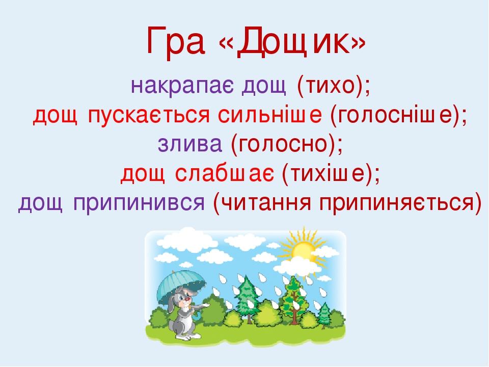 Гра «Дощик» накрапає дощ (тихо); дощ пускається сильніше (голосніше); злива (голосно); дощ слабшає (тихіше); дощ припинився (читання припиняється)