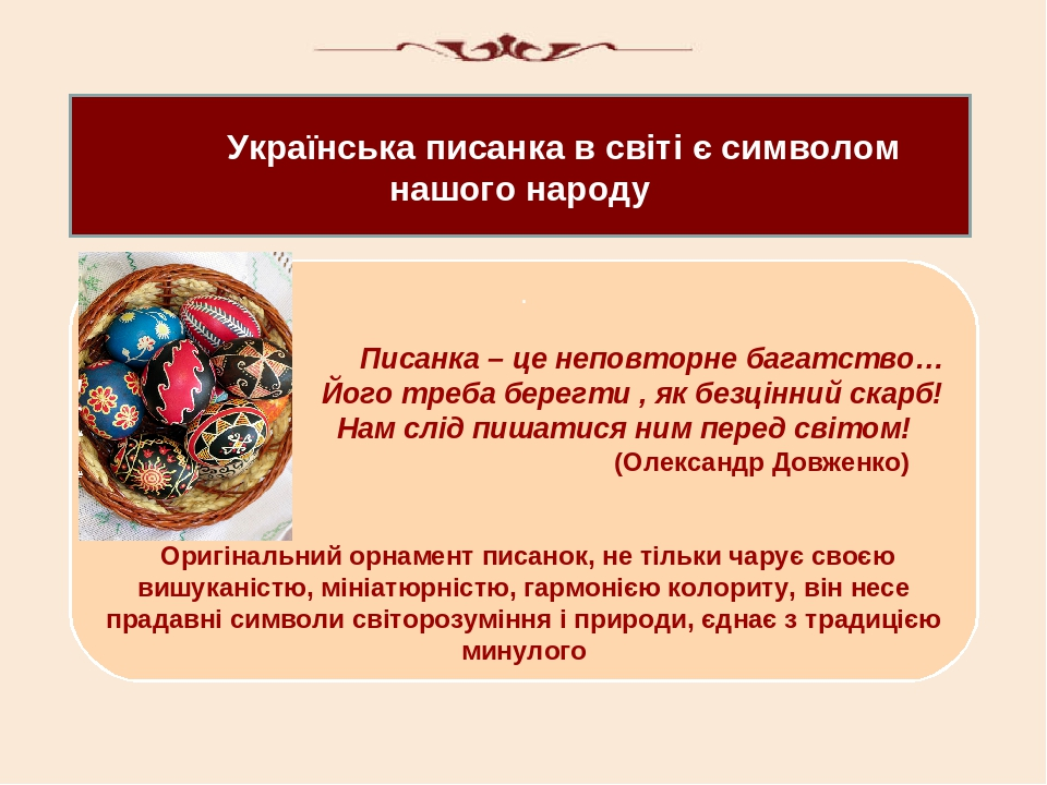 Українська писанка в світі є символом нашого народу . Писанка – це неповторне багатство… Його треба берегти , як безцінний скарб! Нам слід пишатися...