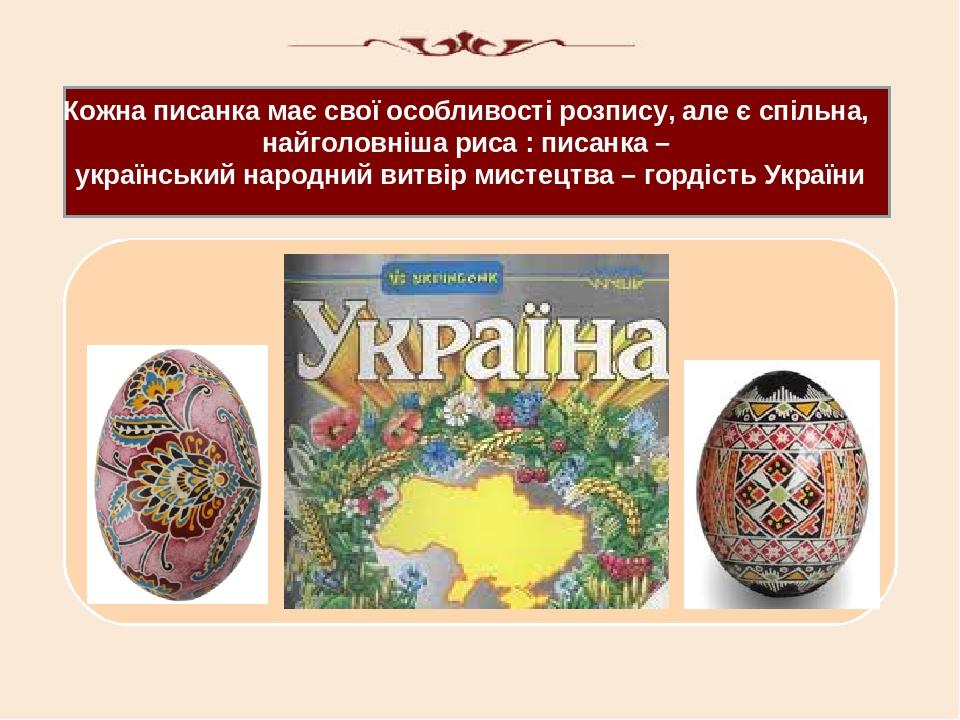 Кожна писанка має свої особливості розпису, але є спільна, найголовніша риса : писанка – український народний витвір мистецтва – гордість України