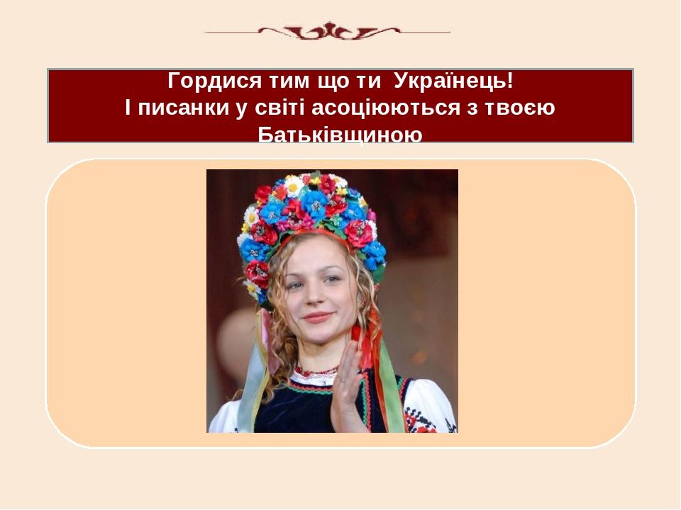 Гордися тим що ти Українець! І писанки у світі асоціюються з твоєю Батьківщиною