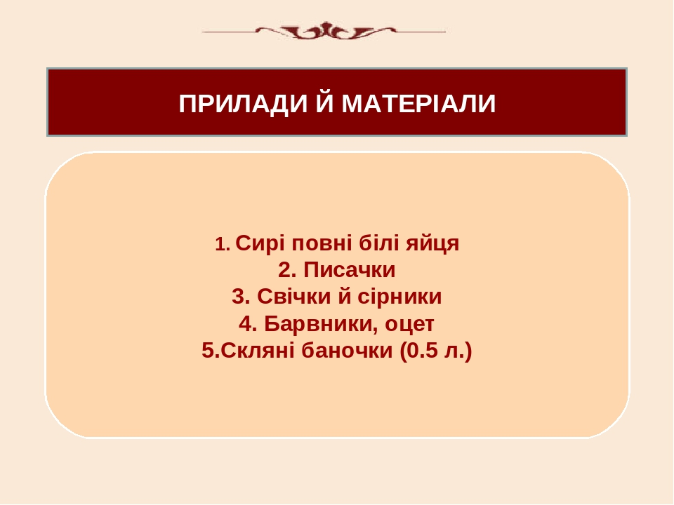 ПРИЛАДИ Й МАТЕРІАЛИ 1. Сирі повні білі яйця 2. Писачки 3. Свічки й сірники 4. Барвники, оцет 5.Скляні баночки (0.5 л.)