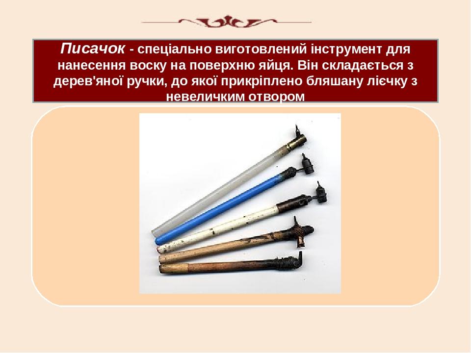 Писачок - спеціально виготовлений інструмент для нанесення воску на поверхню яйця. Він складається з дерев'яної ручки, до якої прикріплено бляшану ...