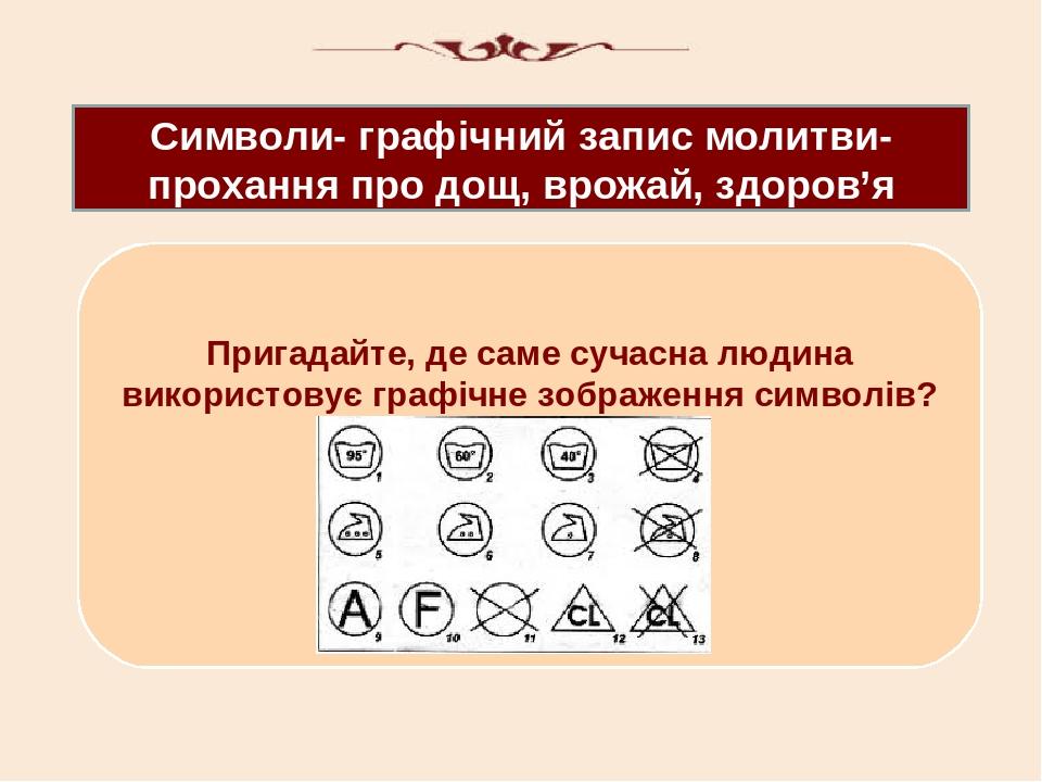 Символи- графічний запис молитви- прохання про дощ, врожай, здоров'я Пригадайте, де саме сучасна людина використовує графічне зображення символів?