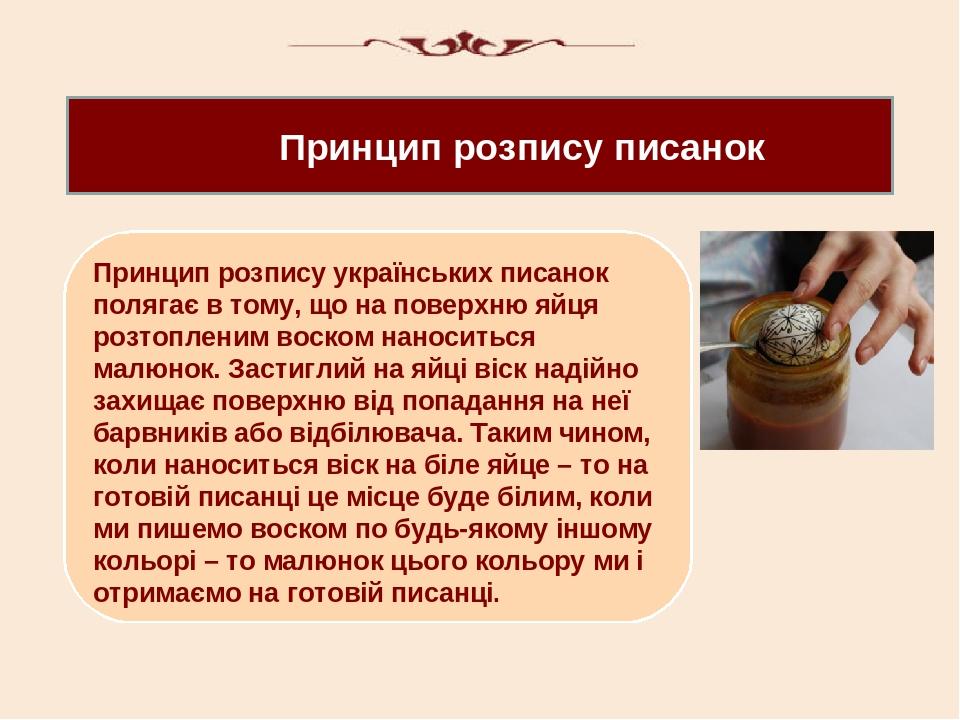 Принцип розпису писанок Принцип розпису українських писанок полягає в тому, що на поверхню яйця розтопленим воском наноситься малюнок. Застиглий на...