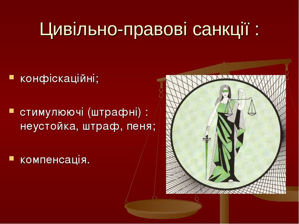 Цивільно-правові санкції : конфіскаційні; стимулюючі (штрафні) : неустойка, штраф, пеня; компенсація.