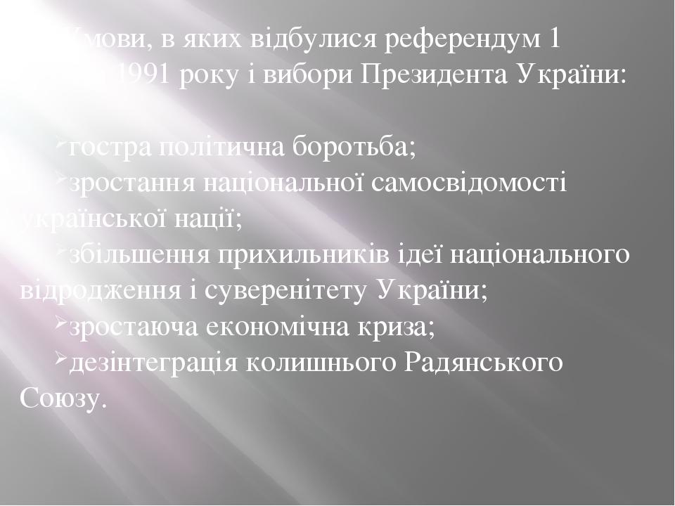 Умови, в яких відбулися референдум 1 грудня 1991 року і вибори Президента України: гостра політична боротьба; зростання національної самосвідомості...