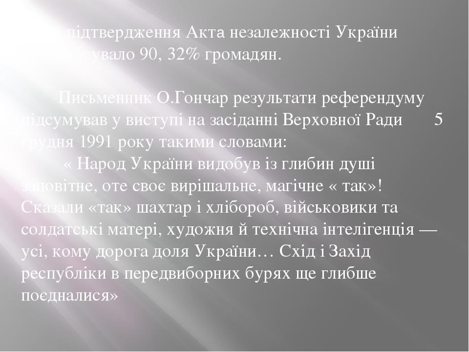За підтвердження Акта незалежності України проголосувало 90, 32% громадян. Письменник О.Гончар результати референдуму підсумував у виступі на засід...