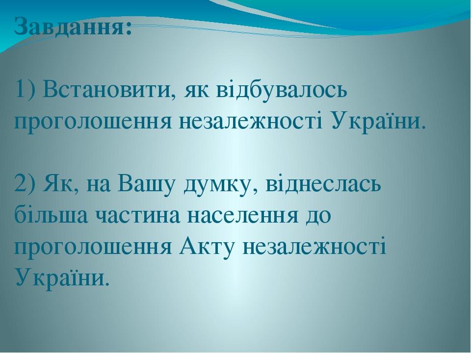 Завдання: 1) Встановити, як відбувалось проголошення незалежності України. 2) Як, на Вашу думку, віднеслась більша частина населення до проголошенн...