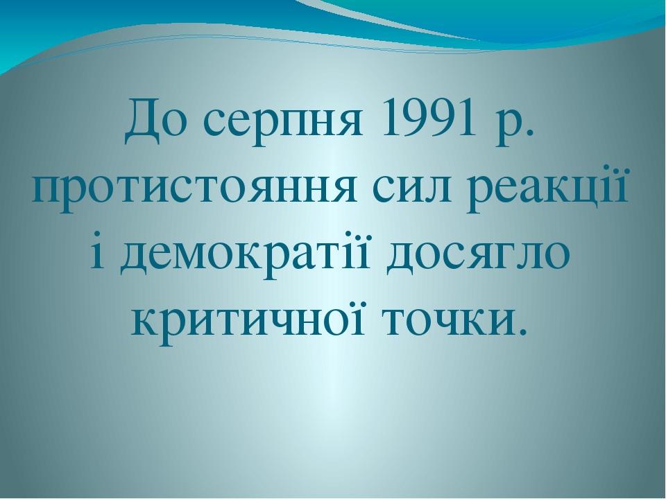 До серпня 1991 р. протистояння сил реакції і демократії досягло критичної точки.