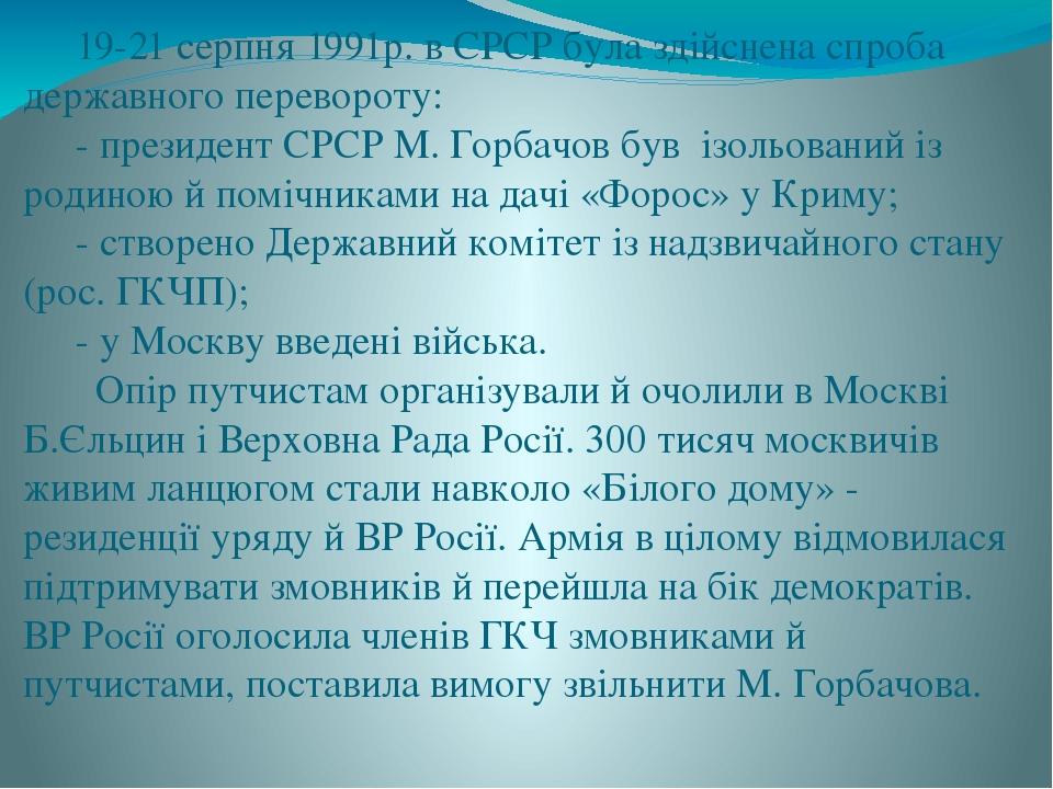 19-21 серпня 1991р. в СРСР була здійснена спроба державного перевороту: - президент СРСР М. Горбачов був ізольований із родиною й помічниками на да...