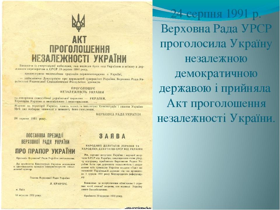 24 серпня 1991 р. Верховна Рада УРСР проголосила Україну незалежною демократичною державою і прийняла Акт проголошення незалежності України.