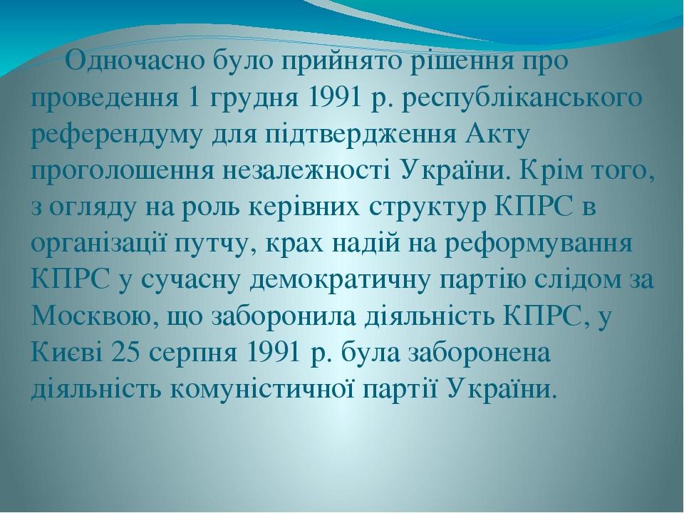 Одночасно було прийнято рішення про проведення 1 грудня 1991 р. республіканського референдуму для підтвердження Акту проголошення незалежності Укра...
