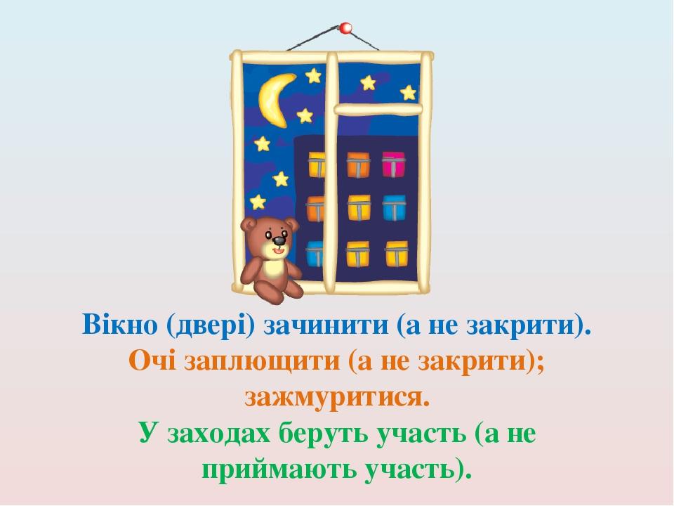 Вікно (двері) зачинити (а не закрити). Очі заплющити (а не закрити); зажмуритися. У заходах беруть участь (а не приймають участь).