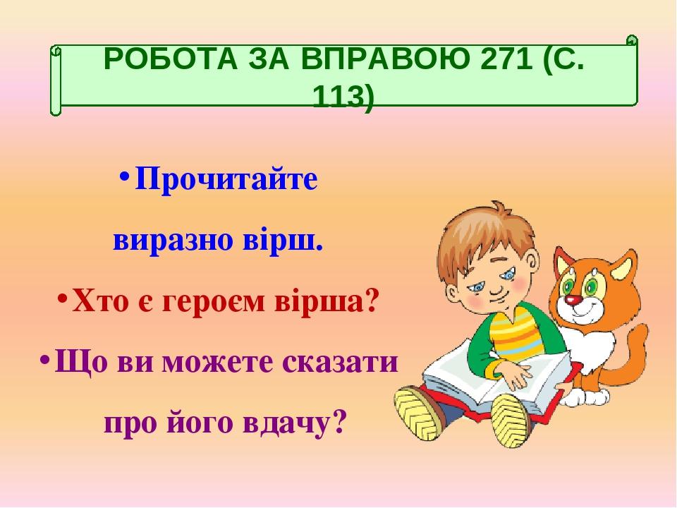 Прочитайте виразно вірш. Хто є героєм вірша? Що ви можете сказати про його вдачу? РОБОТА ЗА ВПРАВОЮ 271 (С. 113)