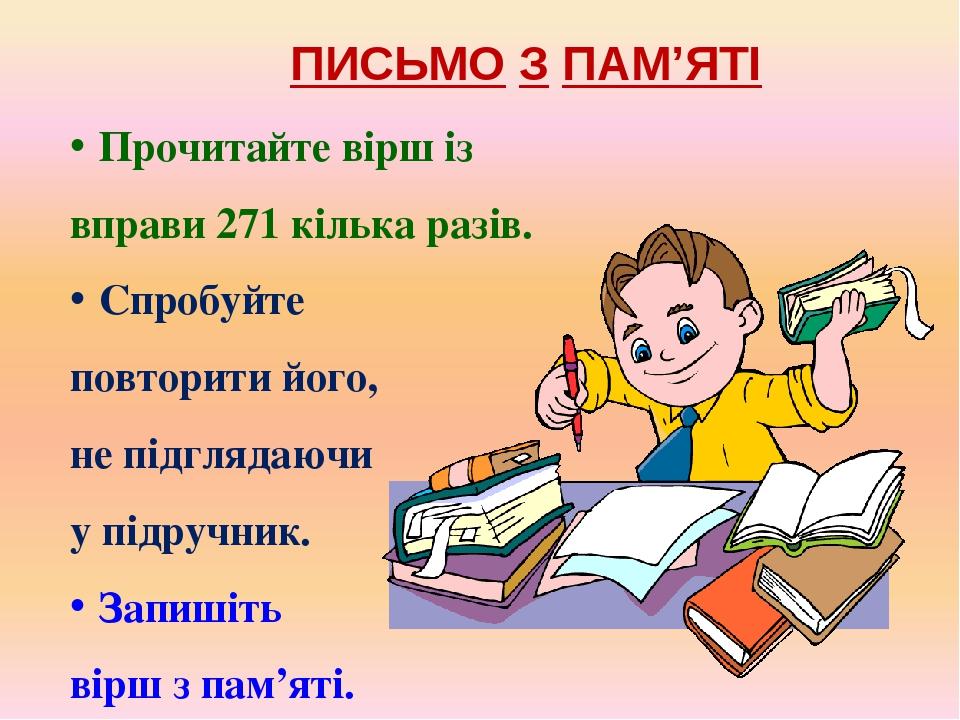 ПИСЬМО З ПАМ'ЯТІ Прочитайте вірш із вправи 271 кілька разів. Спробуйте повторити його, не підглядаючи у підручник. Запишіть вірш з пам'яті.