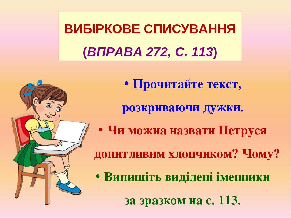 ВИБІРКОВЕ СПИСУВАННЯ (ВПРАВА 272, С. 113) Прочитайте текст, розкриваючи дужки. Чи можна назвати Петруся допитливим хлопчиком? Чому? Випишіть виділе...