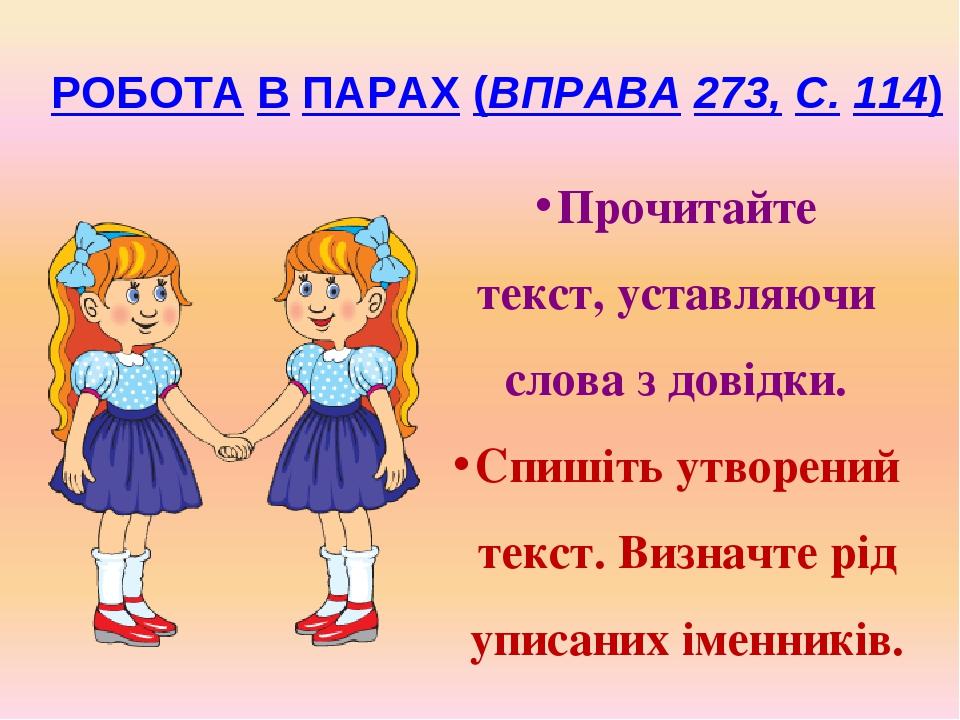 РОБОТА В ПАРАХ (ВПРАВА 273, С. 114) Прочитайте текст, уставляючи слова з довідки. Спишіть утворений текст. Визначте рід уписаних іменників.