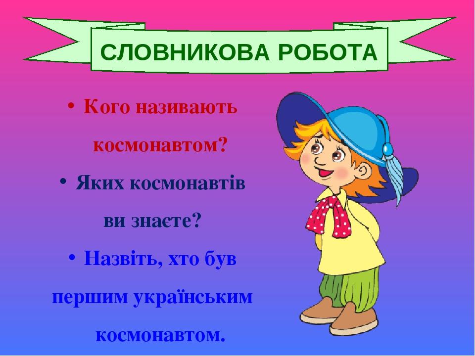 Кого називають космонавтом? Яких космонавтів ви знаєте? Назвіть, хто був першим українським космонавтом. СЛОВНИКОВА РОБОТА