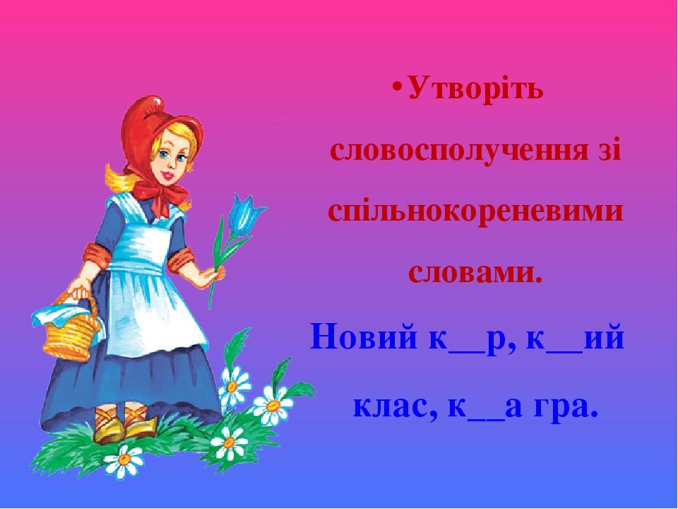 Утворіть словосполучення зі спільнокореневими словами. Новий к__р, к__ий клас, к__а гра.