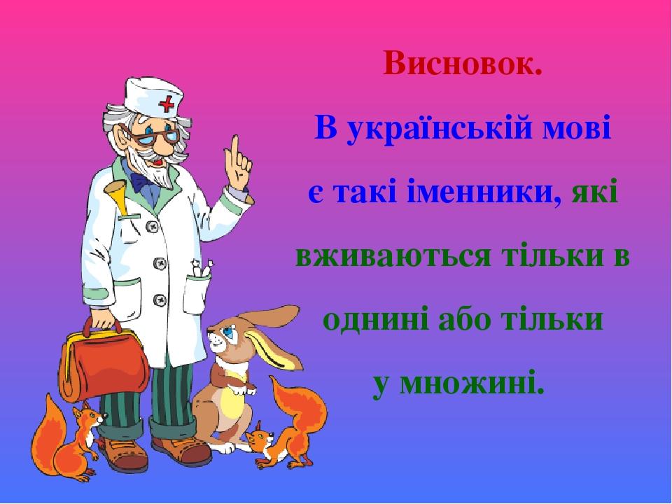 Висновок. В українській мові є такі іменники, які вживаються тільки в однині або тільки у множині.