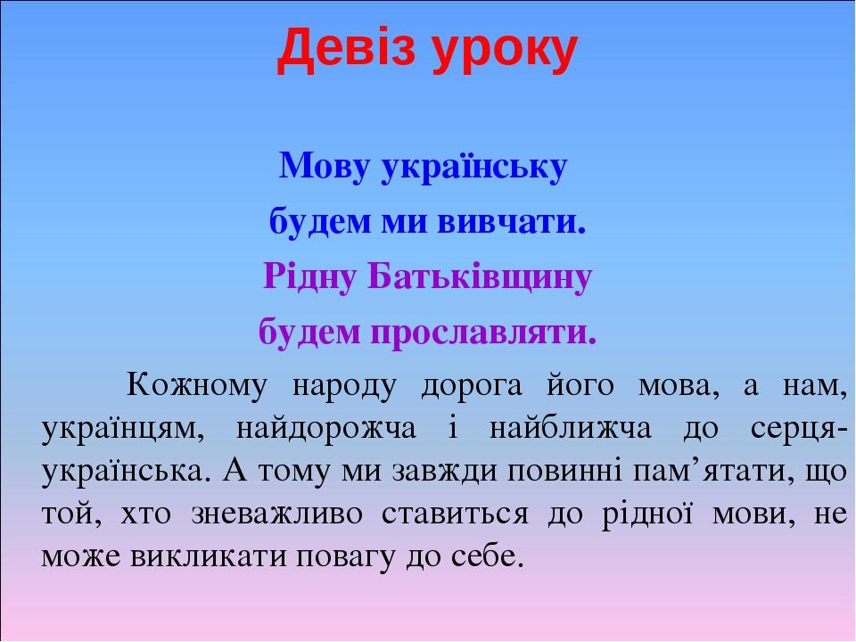 Девіз уроку Мову українську будем ми вивчати. Рідну Батьківщину будем прославляти. Кожному народу дорога його мова, а нам, українцям, найдорожча і ...