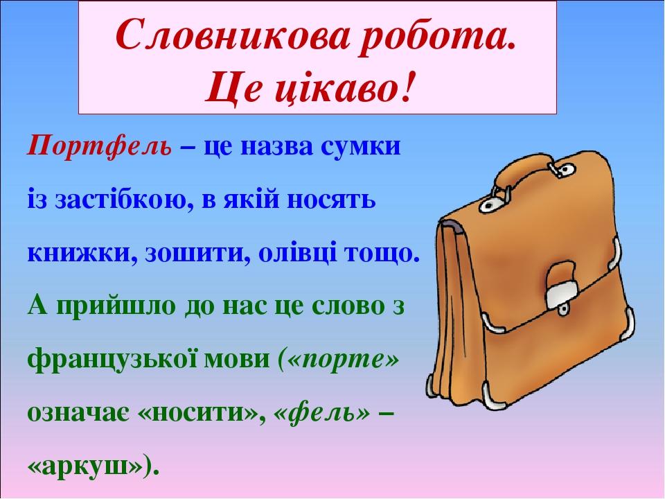 Словникова робота. Це цікаво! Портфель – це назва сумки із застібкою, в якій носять книжки, зошити, олівці тощо. А прийшло до нас це слово з францу...