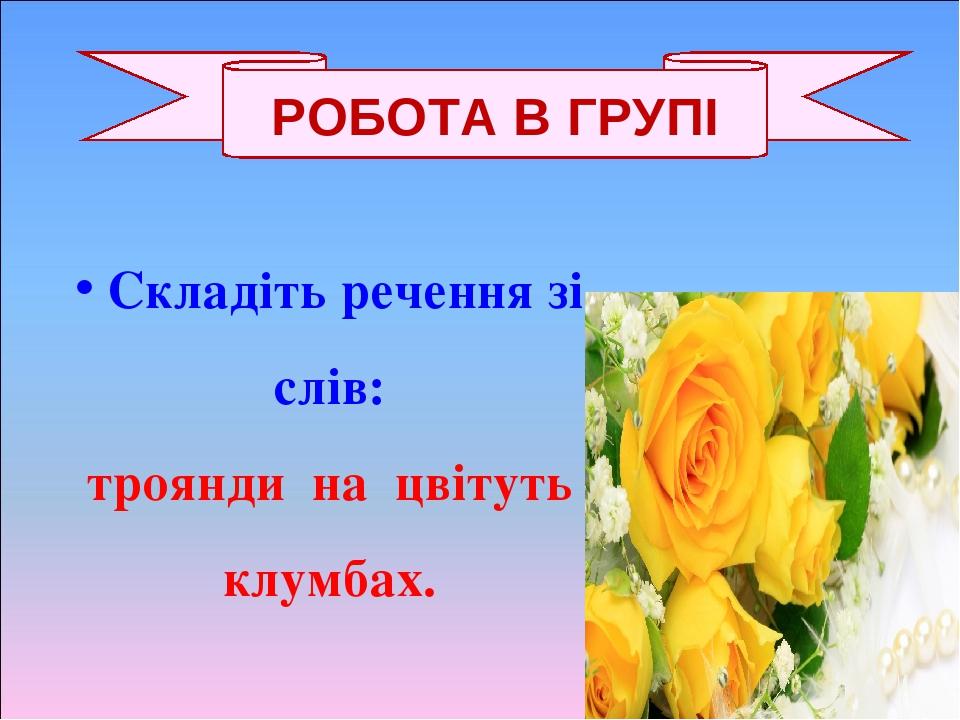 Складіть речення зі слів: троянди на цвітуть клумбах. РОБОТА В ГРУПІ