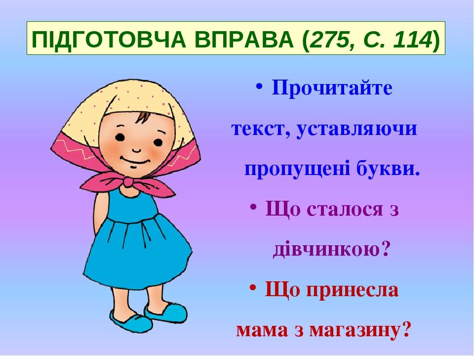 ПІДГОТОВЧА ВПРАВА (275, С. 114) Прочитайте текст, уставляючи пропущені букви. Що сталося з дівчинкою? Що принесла мама з магазину?