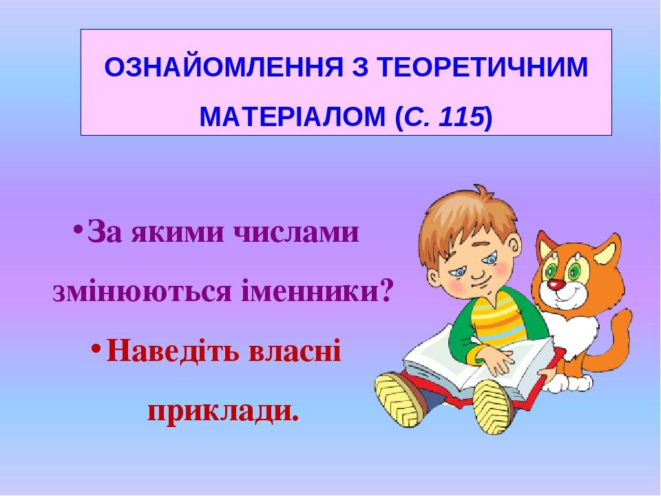 ОЗНАЙОМЛЕННЯ З ТЕОРЕТИЧНИМ МАТЕРІАЛОМ (С. 115) За якими числами змінюються іменники? Наведіть власні приклади.