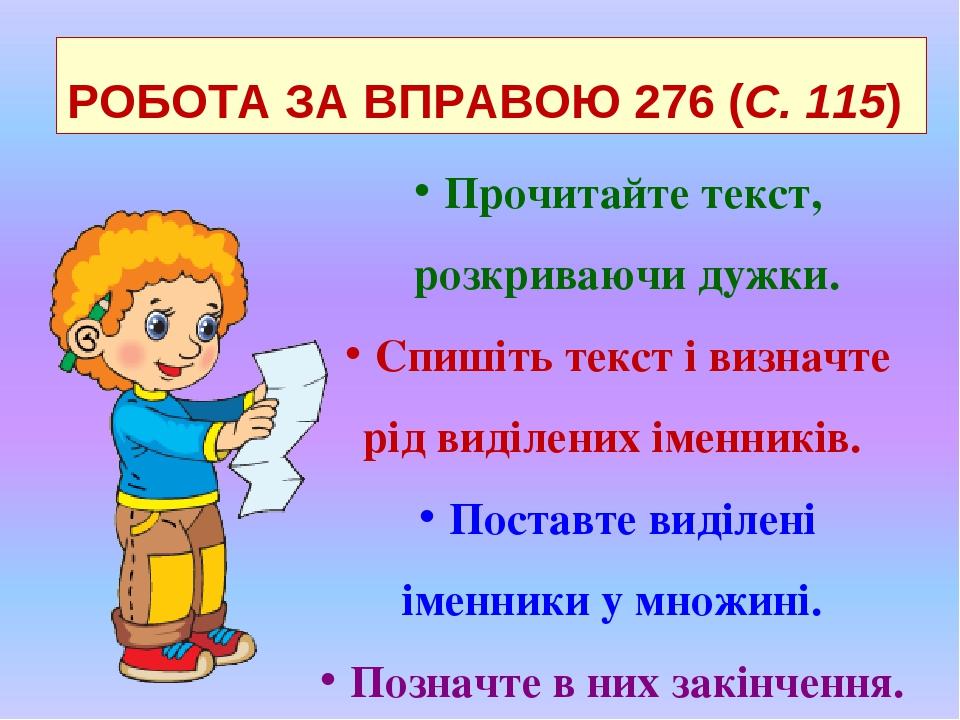 РОБОТА ЗА ВПРАВОЮ 276 (С. 115) Прочитайте текст, розкриваючи дужки. Спишіть текст і визначте рід виділених іменників. Поставте виділені іменники у ...