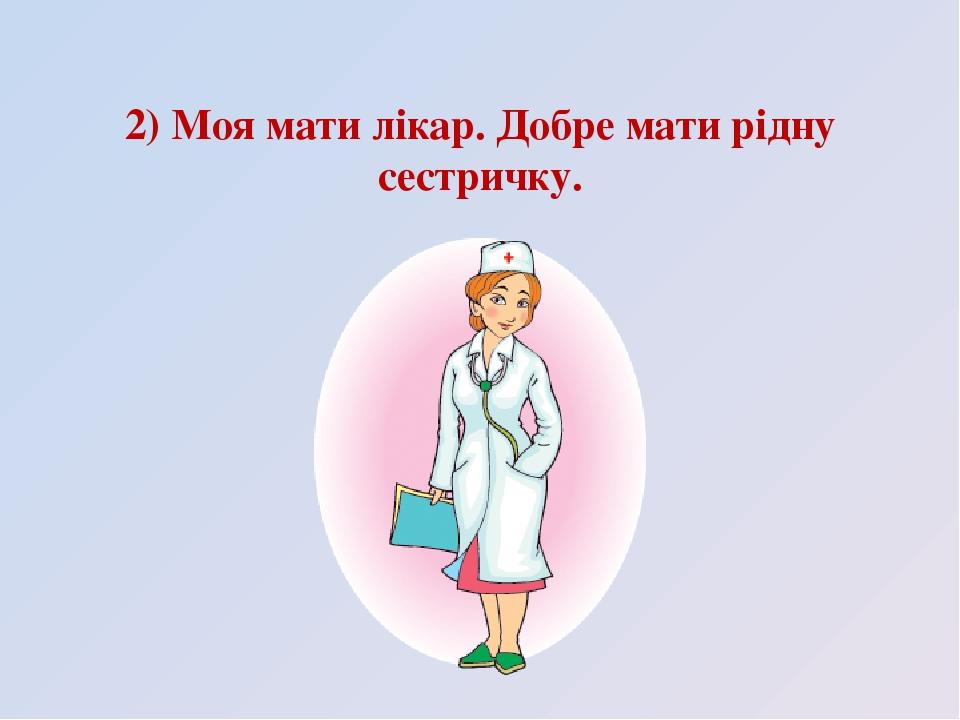 2) Моя мати лікар. Добре мати рідну сестричку.