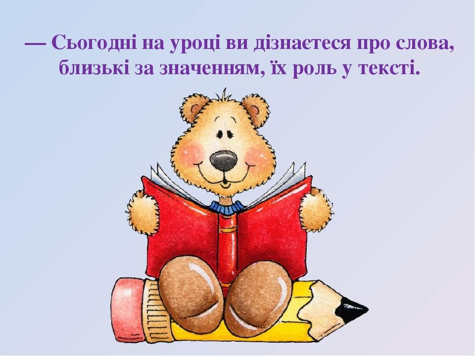 — Сьогодні на уроці ви дізнаєтеся про слова, близькі за значенням, їх роль у тексті.