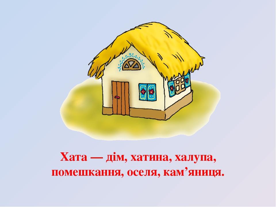 Хата — дім, хатина, халупа, помешкання, оселя, кам'яниця.