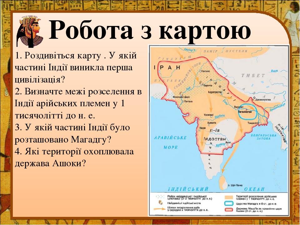 Робота з картою 1. Роздивіться карту . У якій частині Індії виникла перша цивілізація? 2. Визначте межі розселення в Індії арійських племен у 1 тис...