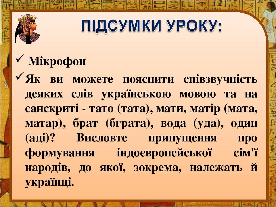 Мікрофон Як ви можете пояснити співзвучність деяких слів українською мовою та на санскриті - тато (тата), мати, матір (мата, матар), брат (бграта),...