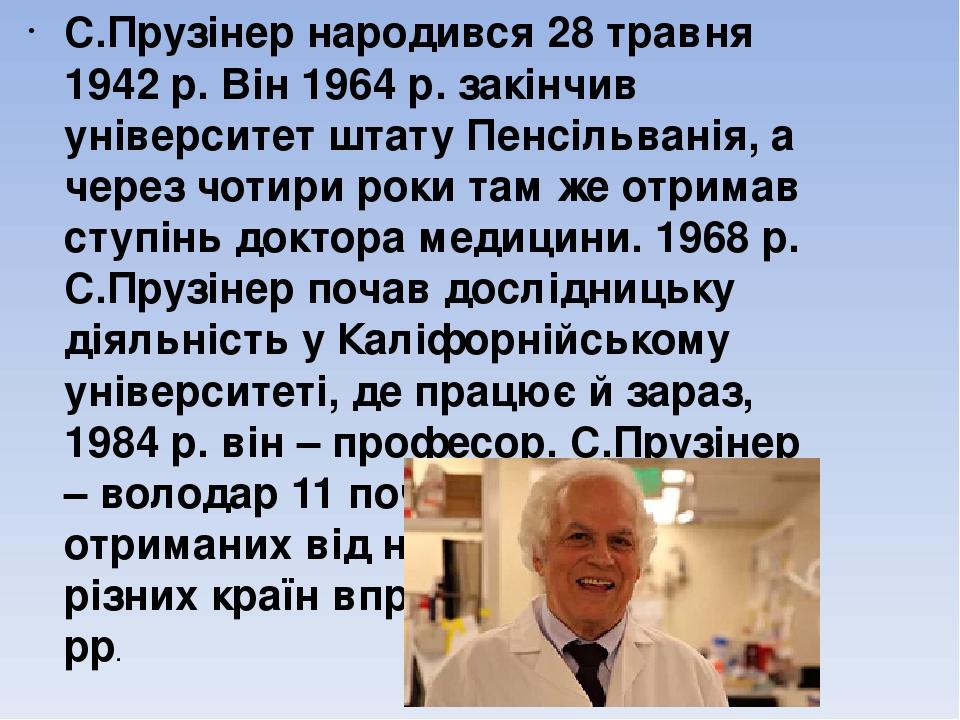 С.Прузінер народився 28 травня 1942 р. Він 1964 р. закінчив університет штату Пенсільванія, а через чотири роки там же отримав ступінь доктора меди...
